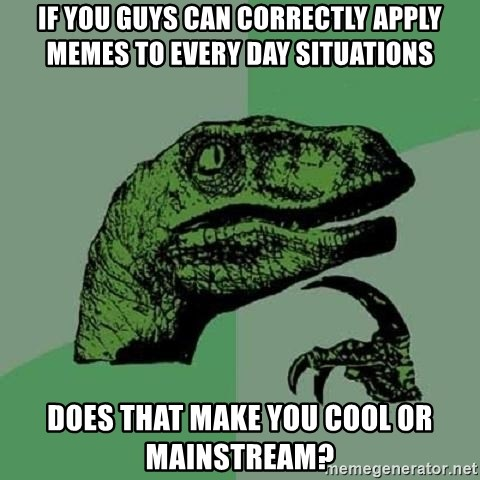 Philosoraptor - If you guys can correctly apply memes to every day situations does that make you cool or mainstream?