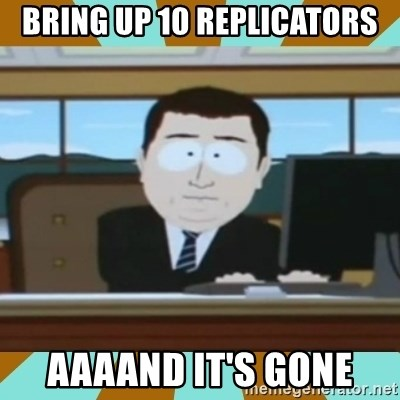 And it's gone - Bring up 10 replicators aaaAnd it's gone