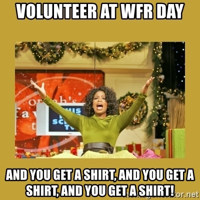 Oprah You get a - VOLUNTEER AT WFR DAY AND YOU GET A SHIRT, AND YOU GET A SHIRT, AND YOU GET A SHIRT!