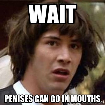 Conspiracy Keanu - wait penises can go in mouths