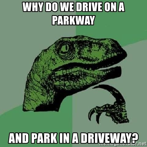Philosoraptor - Why do we drive on a parkway and park in a driveway?