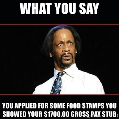 katt williams shocked - what you say  you applied for some food stamps you showed your $1700.00 gross pay stub