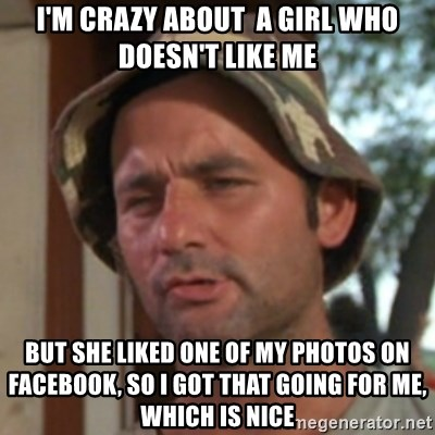 Carl Spackler - i'm crazy about  a girl who doesn't like me but she liked one of my photos on facebook, so i got that going for me, which is nice