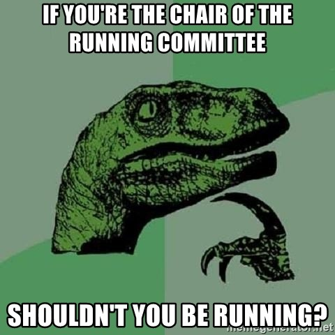 Philosoraptor - if you're the chair of the running committee shouldn't you be running?