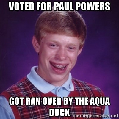 Bad Luck Brian - VOTED FOR PAUL POWERS GOT RAN OVER BY THE AQUA DUCK