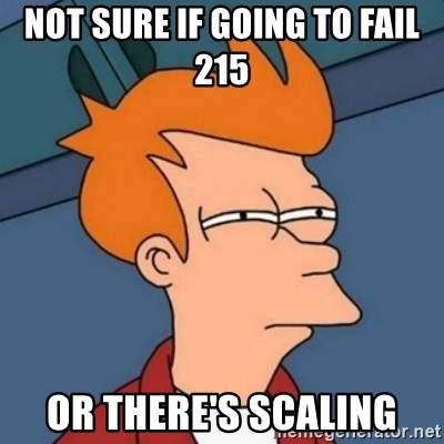 Not sure if troll - Not sure if going to fail 215 or there's scaling