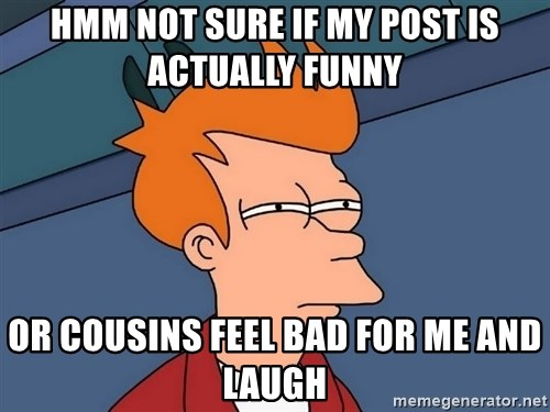 Futurama Fry - HMM NOT SURE IF MY POST IS ACTUALLY FUNNY OR COUSINS FEEL BAD FOR ME AND LAUGH