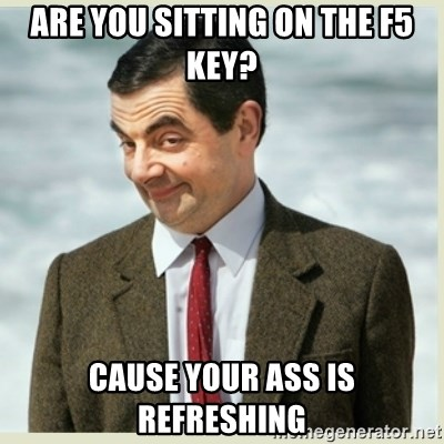 MR bean - are you sitting on the f5 key? Cause your ass is refreshing