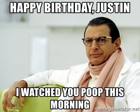 Jeff Goldblum - happy birthday, justin i watched you poop this morning