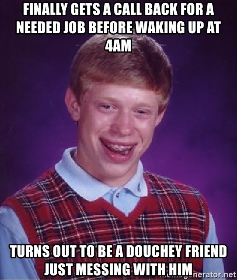 Bad Luck Brian - finally gets a call back for a needed job before waking up at 4am Turns out to be a douchey friend just messing with him