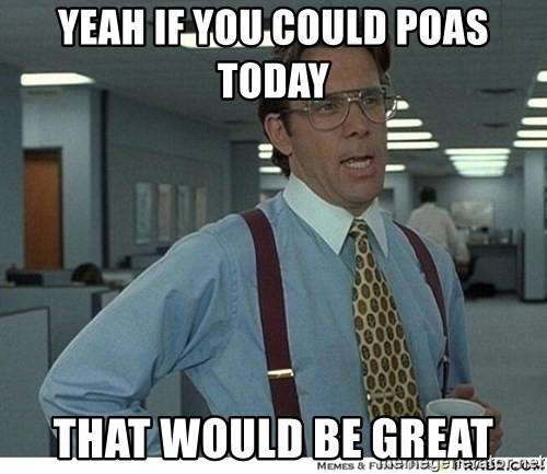 That would be great - yeah if you could POAS today that would be great