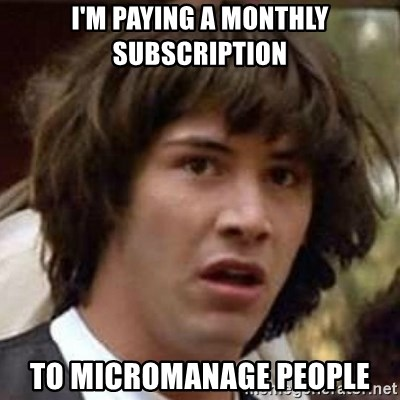 Conspiracy Keanu - I'm paying a monthly subscription to micromanage people