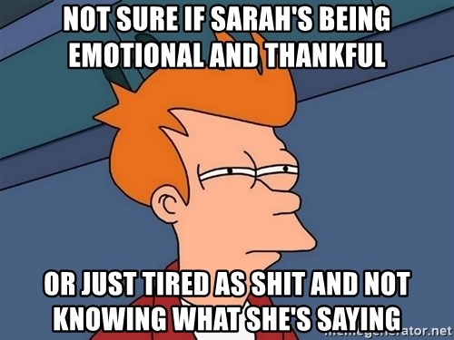 Futurama Fry - Not sure if sarah's being emotional and thankful or just tired as shit and not knowing what she's saying