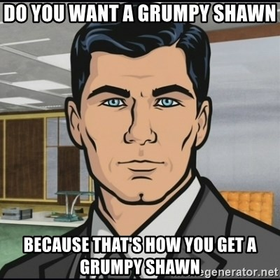 Archer - Do you want a grumpy shawn because that's how you get a grumpy shawn