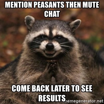 evil raccoon - mention peasants then mute chat come back later to see results