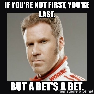 ricky bobby  - If you're not first, you're last. But a bet's a bet.