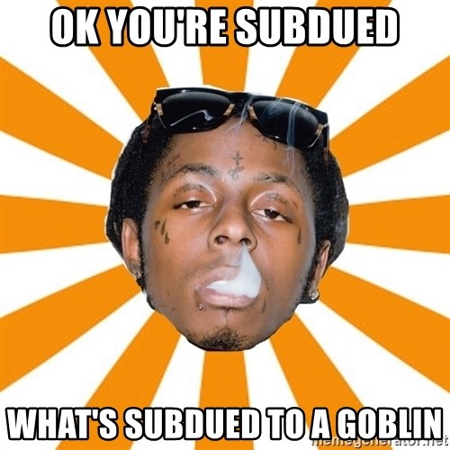 Lil Wayne Meme - ok you're subdued what's subdued to a goblin