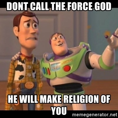 X, X Everywhere  - dont call the force god he will make religion of you
