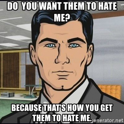 Archer - Do  you want them to hate me? Because that's how you get them to hate me.