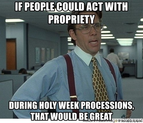 That would be great - if people could act with propriety during holy week processions, that would be great