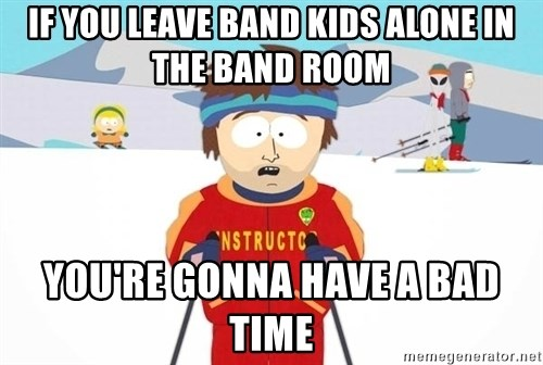 You're gonna have a bad time - If you leave band kids alone in the band room You're gonna have a bad time