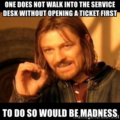 Does not simply walk into mordor Boromir  - One does not walk into the service desk without opening a ticket first to do so would be madness