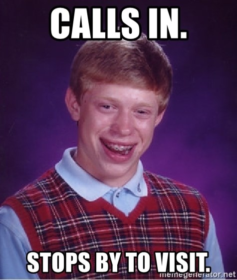 Bad Luck Brian - CALLS IN. STOPS BY TO VISIT.