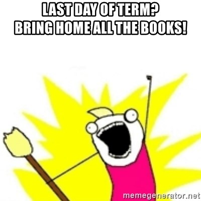 x all the y - Last day of term?                    Bring home all the books!