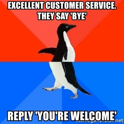 Socially Awesome Awkward Penguin - Excellent customer service. they say 'Bye' reply 'you're welcome'