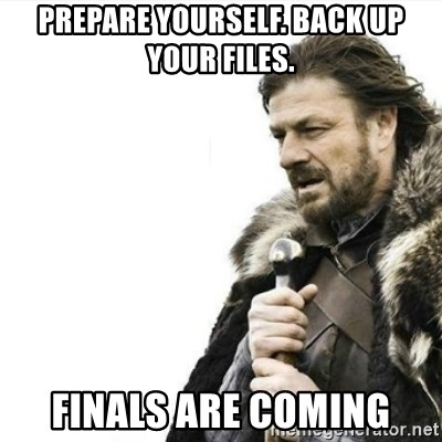 Prepare yourself - prepare yourself. back up your files. finals are coming