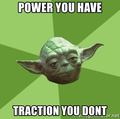 Advice Yoda Gives - Power you have Traction you dont