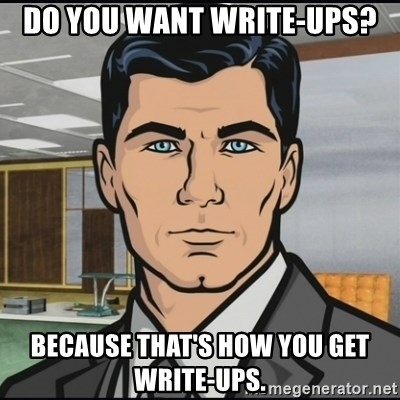 Archer - Do you want write-ups? Because that's how you get write-ups.