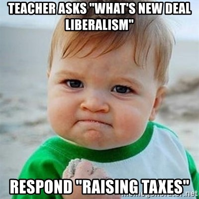 """Victory Baby - Teacher asks """"What's new deal liberalism"""" respond """"Raising taxes"""""""