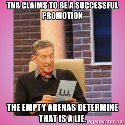 MAURY PV - tna claims to be a successful promotion the empty arenas determine that is a lie.