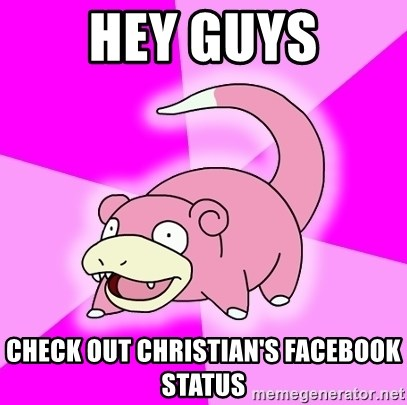 Slowpoke - Hey guys Check out Christian's Facebook status