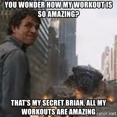 Secretive Hulk - You wonder how my workout is so amazing? That's my secret Brian, all my workouts are amazing