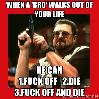 Angry Walter With Gun - When a 'bro' walks out of your life  he can                                                     1.fuck off   2.die                  3.fuck off and die