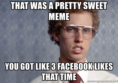 Napoleon Dynamite - That was a pretty sweet meme you got like 3 facebook likes that time