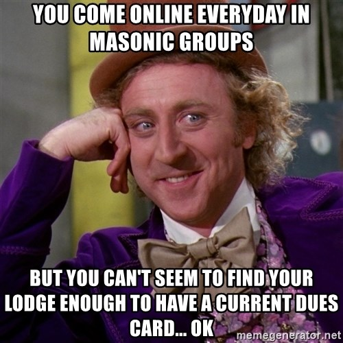 Willy Wonka - You come online everyday in Masonic groups But you can't seem to find your lodge enough to have a current dues card... Ok