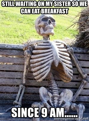 Waiting Skeleton - Still waiting on my sister so we can eat breakfast Since 9 am......