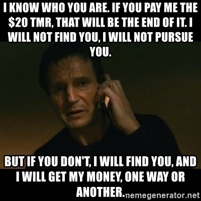 liam neeson taken - I know who you are. If you pay me the $20 tmr, that will be the end of it. I will not find you, I will not pursue you.  But if you don't, I will find you, and I will get my money, one way or another.
