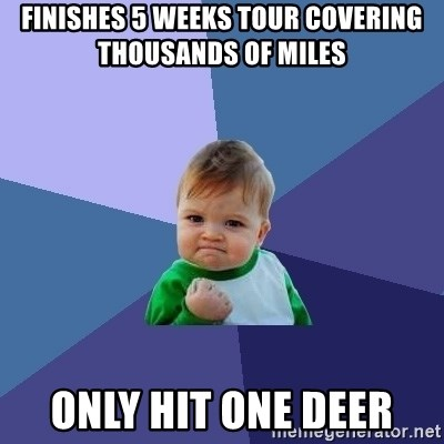 Success Kid - Finishes 5 weeks tour covering thousands of miles only hit one deer