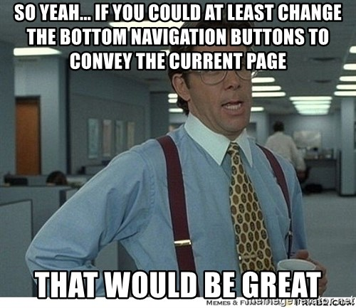 That would be great - So yeah... if you could at least change the bottom navigation buttons to convey the current page that would be great