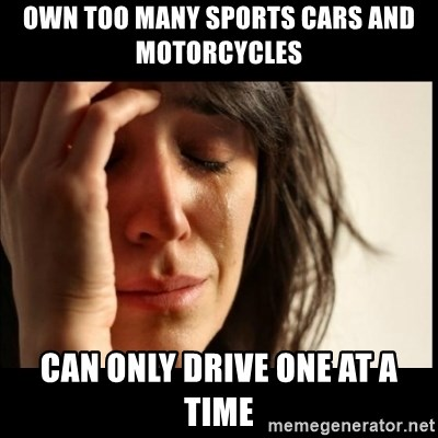 First World Problems - Own too many sports cars and motorcycles  Can only drive one at a time