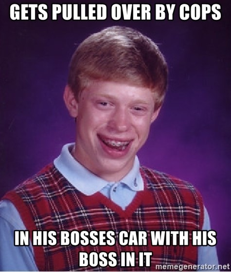 Bad Luck Brian - gets pulled over by cops in his bosses car with his boss in it