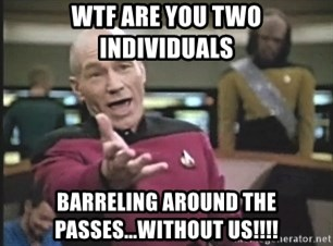 Picard Wtf - WTF are you two individuals Barreling around the passes...without us!!!!