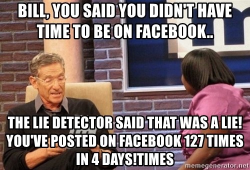 Maury Lie Detector - Bill, you said you didn't have time to be on Facebook.. The lie detector said that was a lie! You've posted on Facebook 127 times in 4 days!times