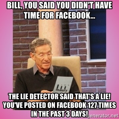 MAURY PV - Bill, you said you didn't have time for Facebook... The lie detector said that's a lie! You've posted on Facebook 127 times in the past 3 days!