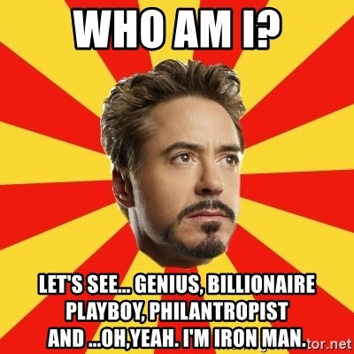 Leave it to Iron Man - Who am I? Let's see... Genius, Billionaire playboy, Philantropist and ...Oh,Yeah. I'm Iron Man.