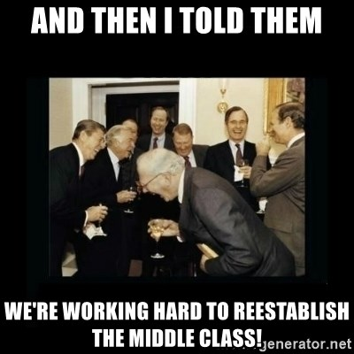 Rich Men Laughing - and then i told them we're working hard to reestablish the middle class!